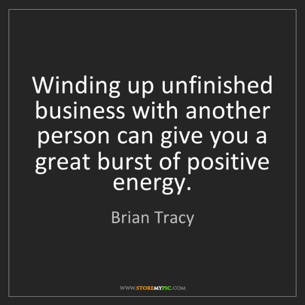 Brian Tracy: Winding up unfinished business with another person can...