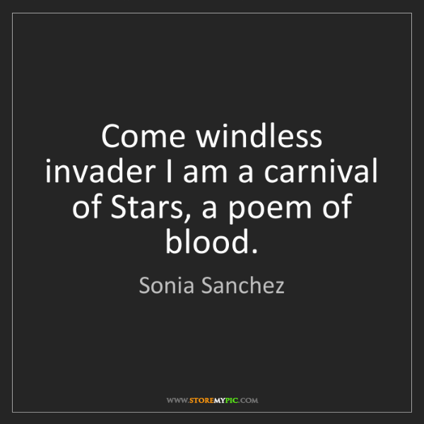 Sonia Sanchez: Come windless invader I am a carnival of Stars, a poem...