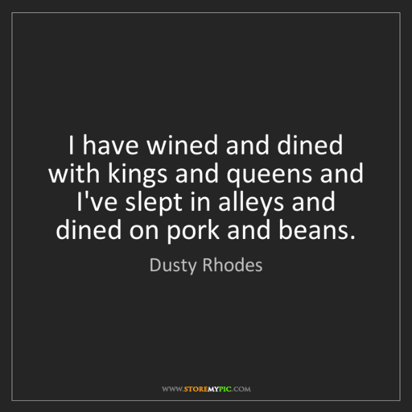 Dusty Rhodes: I have wined and dined with kings and queens and I've...
