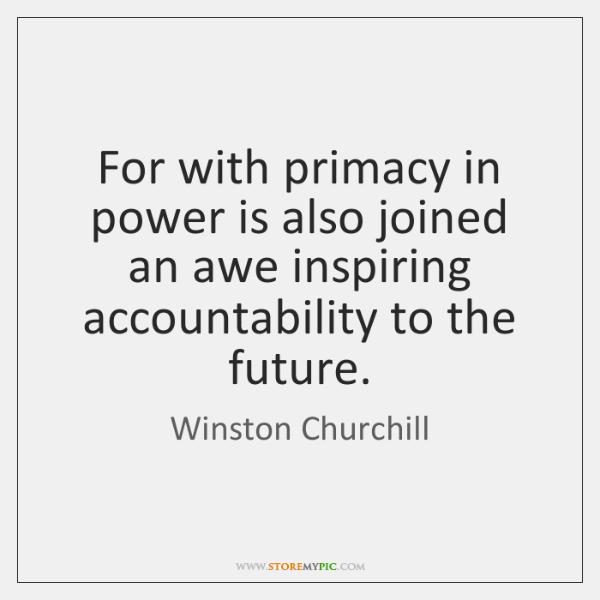 For with primacy in power is also joined an awe inspiring accountability ...