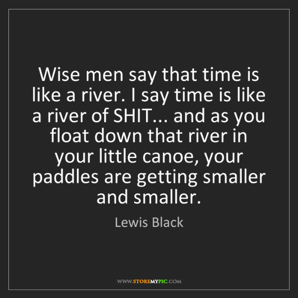 Lewis Black: Wise men say that time is like a river. I say time is...
