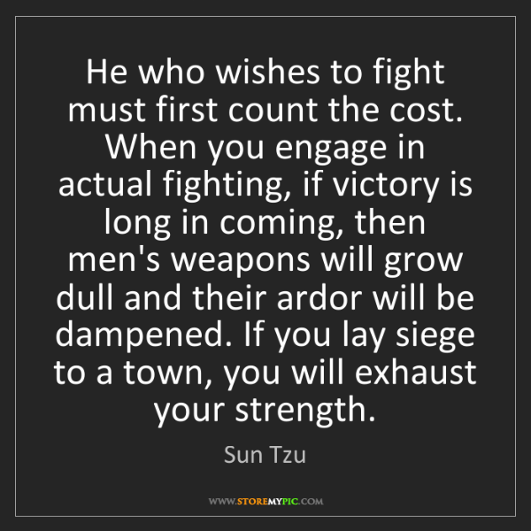 Sun Tzu: He who wishes to fight must first count the cost. When...