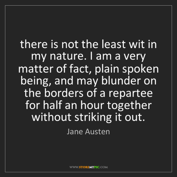 Jane Austen: there is not the least wit in my nature. I am a very...