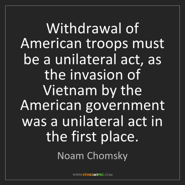 Noam Chomsky: Withdrawal of American troops must be a unilateral act,...