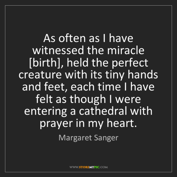 Margaret Sanger: As often as I have witnessed the miracle [birth], held...