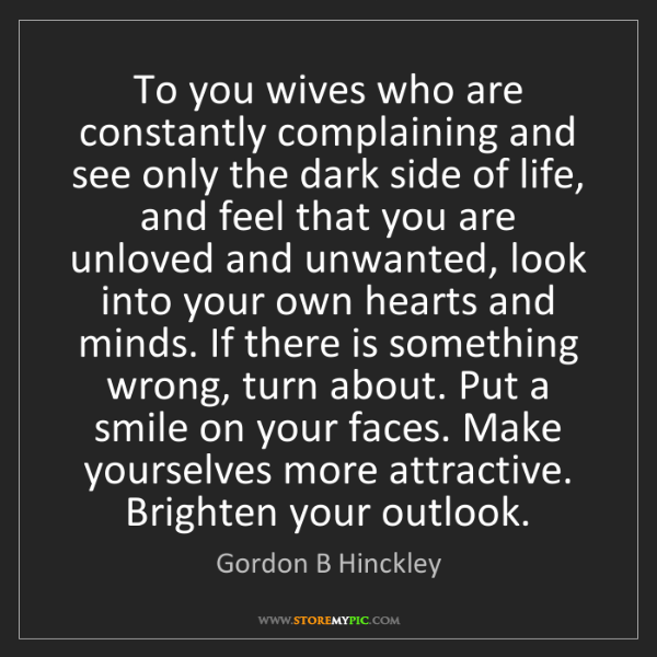 Gordon B Hinckley: To you wives who are constantly complaining and see only...