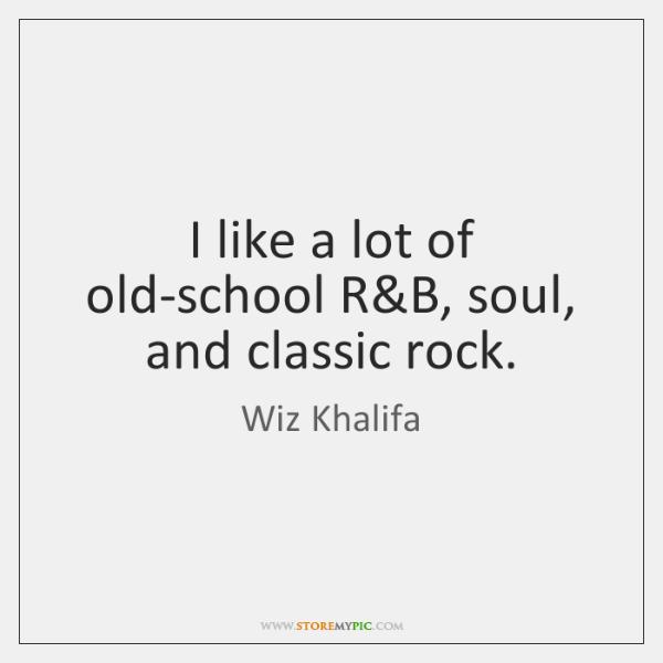 I like a lot of old-school R&B, soul, and classic rock.