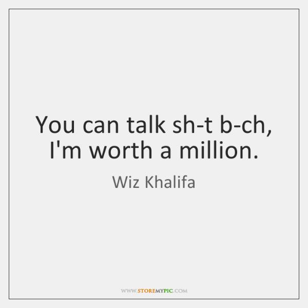 You can talk sh-t b-ch, I'm worth a million.