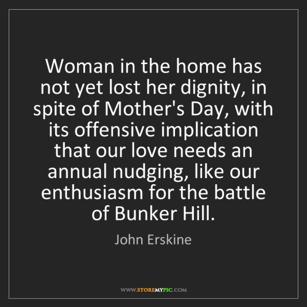 John Erskine: Woman in the home has not yet lost her dignity, in spite...