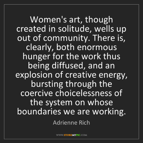 Adrienne Rich: Women's art, though created in solitude, wells up out...