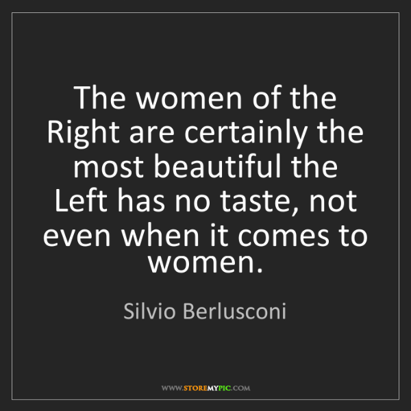 Silvio Berlusconi: The women of the Right are certainly the most beautiful...