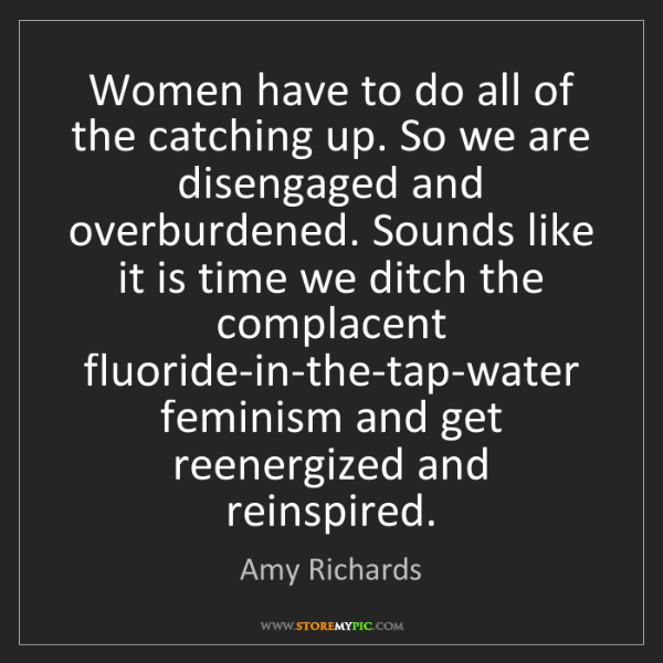 Amy Richards: Women have to do all of the catching up. So we are disengaged...