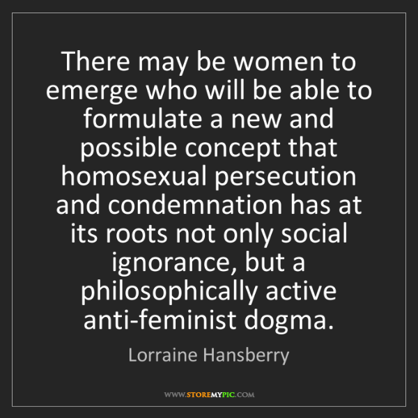 Lorraine Hansberry: There may be women to emerge who will be able to formulate...