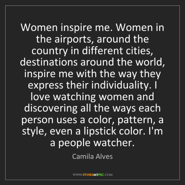 Camila Alves: Women inspire me. Women in the airports, around the country...