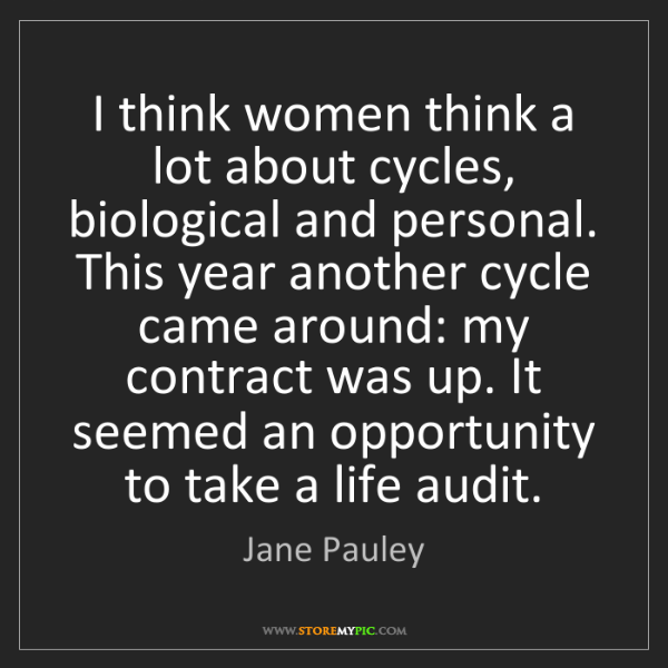 Jane Pauley: I think women think a lot about cycles, biological and...