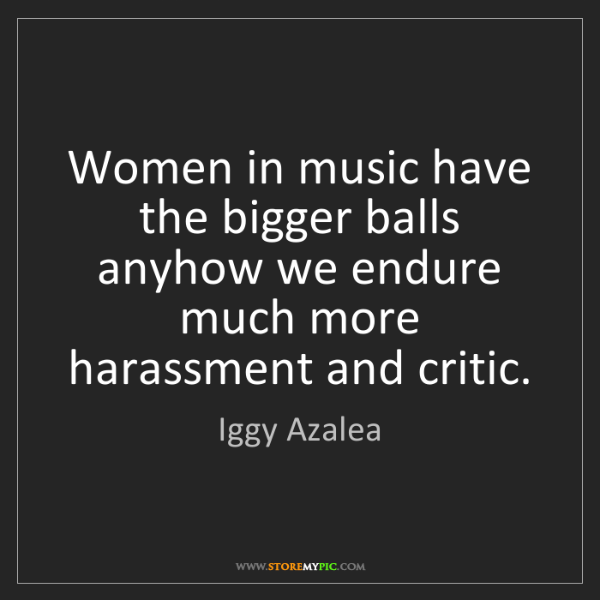 Iggy Azalea: Women in music have the bigger balls anyhow we endure...