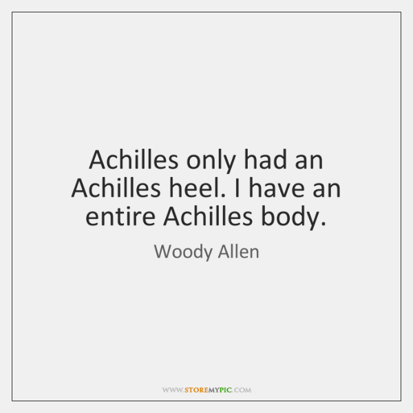 Achilles only had an Achilles heel. I have an entire Achilles body.