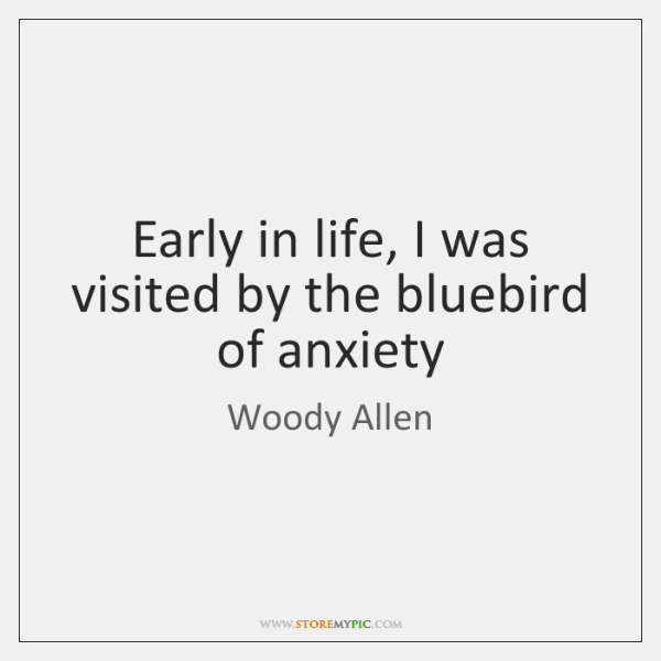 Early in life, I was visited by the bluebird of anxiety