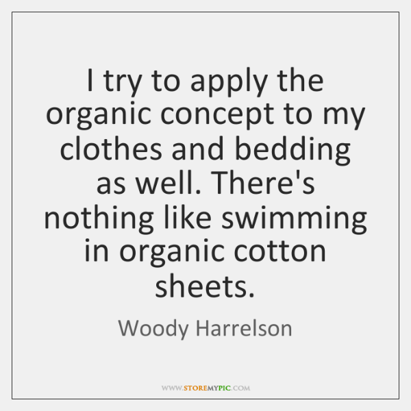 I try to apply the organic concept to my clothes and bedding ...