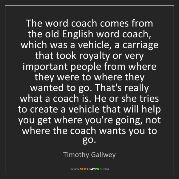 Timothy Gallwey: The word coach comes from the old English word coach,...