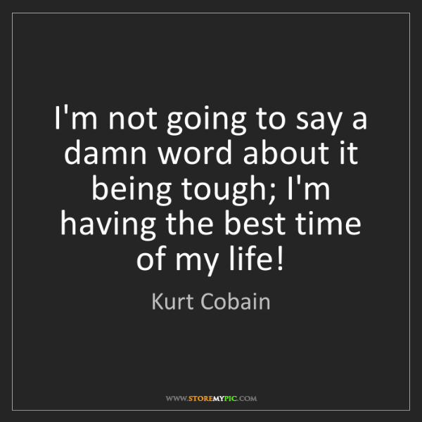 Kurt Cobain: I'm not going to say a damn word about it being tough;...