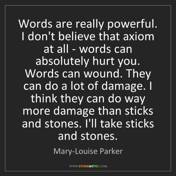 Mary-Louise Parker: Words are really powerful. I don't believe that axiom...