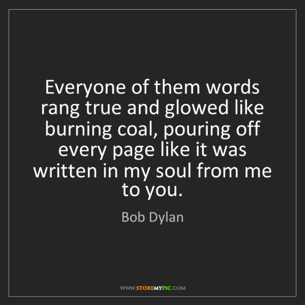 Bob Dylan: Everyone of them words rang true and glowed like burning...