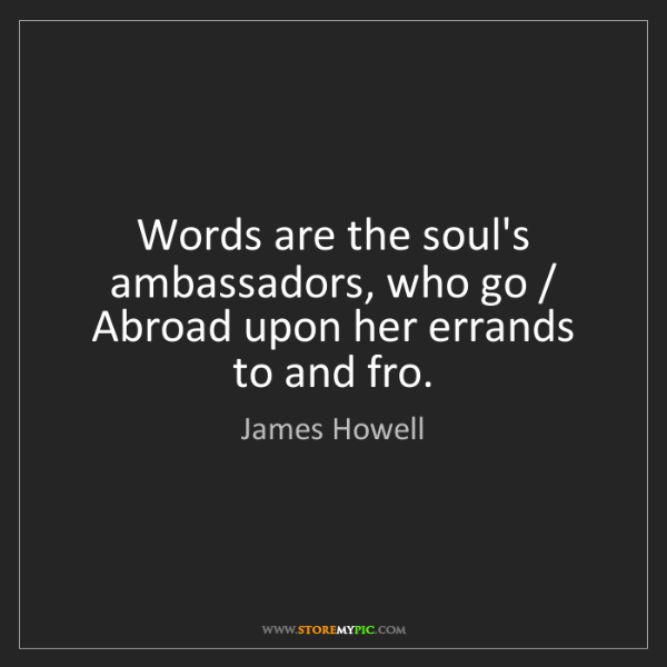 James Howell: Words are the soul's ambassadors, who go / Abroad upon...