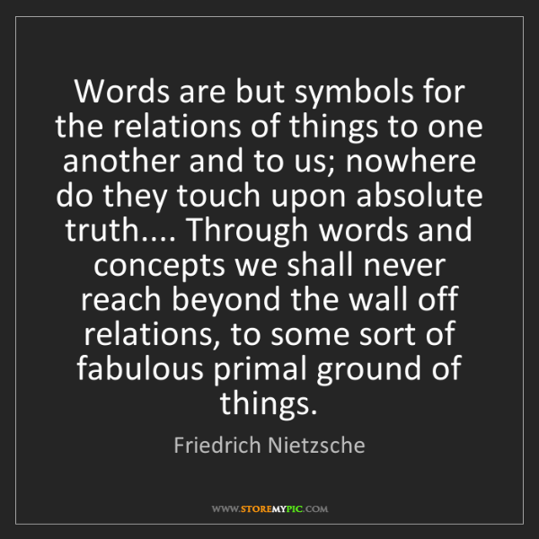 Friedrich Nietzsche: Words are but symbols for the relations of things to...