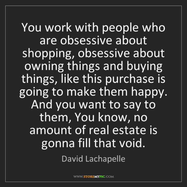 David Lachapelle: You work with people who are obsessive about shopping,...