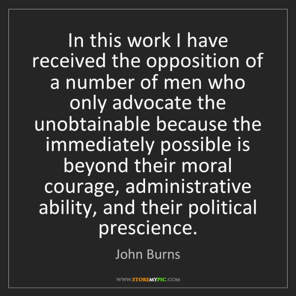 John Burns: In this work I have received the opposition of a number...