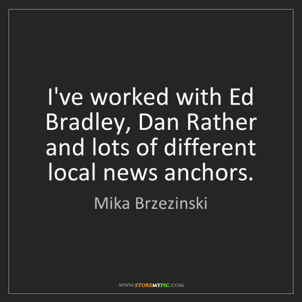 Mika Brzezinski: I've worked with Ed Bradley, Dan Rather and lots of different...
