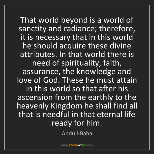 Abdu'l-Baha: That world beyond is a world of sanctity and radiance;...