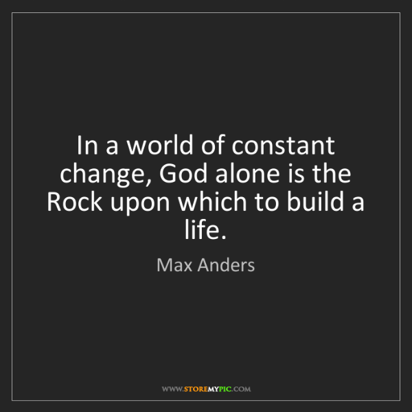 Max Anders: In a world of constant change, God alone is the Rock...