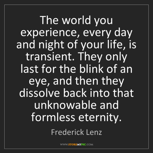 Frederick Lenz: The world you experience, every day and night of your...