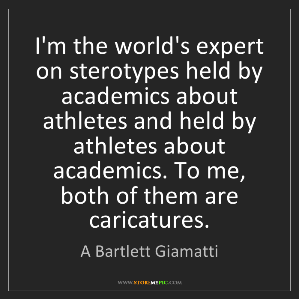 A Bartlett Giamatti: I'm the world's expert on sterotypes held by academics...