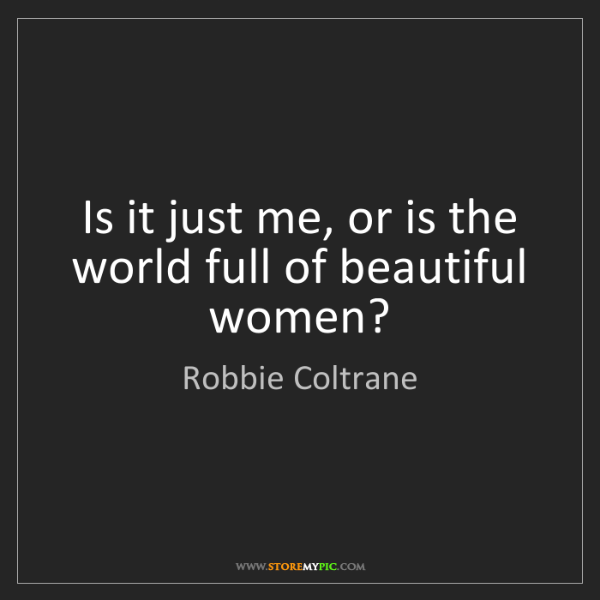 Robbie Coltrane: Is it just me, or is the world full of beautiful women?