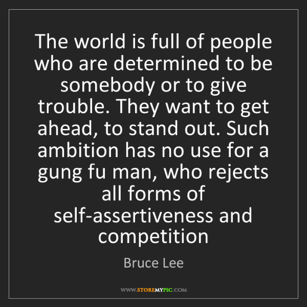 Bruce Lee: The world is full of people who are determined to be...