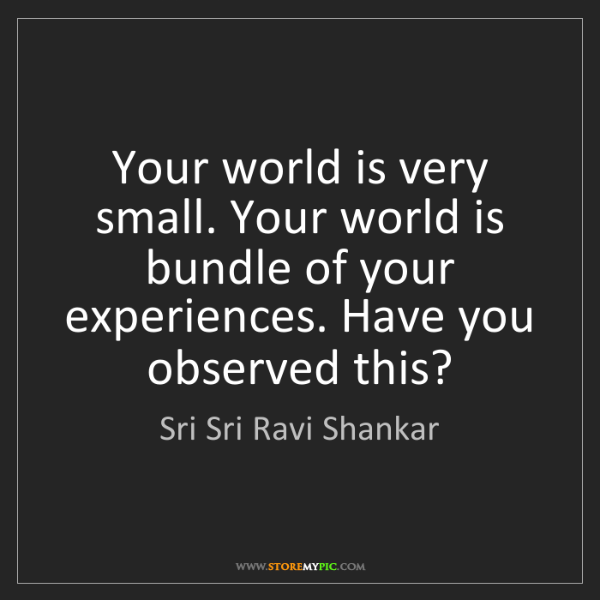 Sri Sri Ravi Shankar: Your world is very small. Your world is bundle of your...