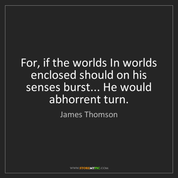 James Thomson: For, if the worlds In worlds enclosed should on his senses...
