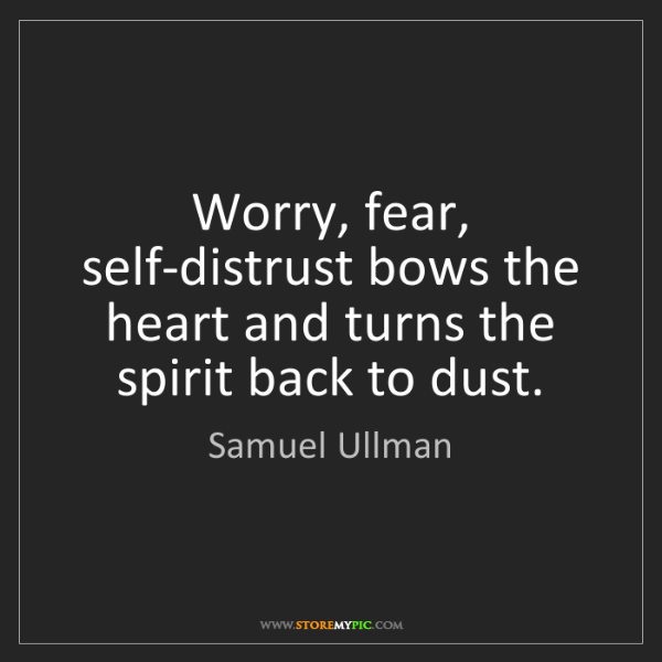 Samuel Ullman: Worry, fear, self-distrust bows the heart and turns the...