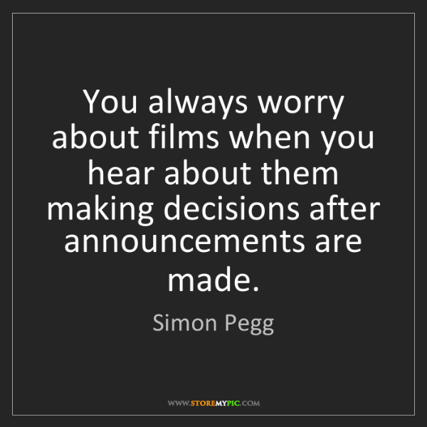 Simon Pegg: You always worry about films when you hear about them...