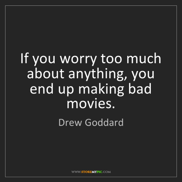 Drew Goddard: If you worry too much about anything, you end up making...