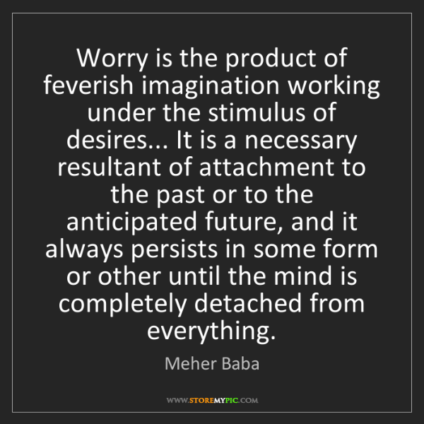 Meher Baba: Worry is the product of feverish imagination working...
