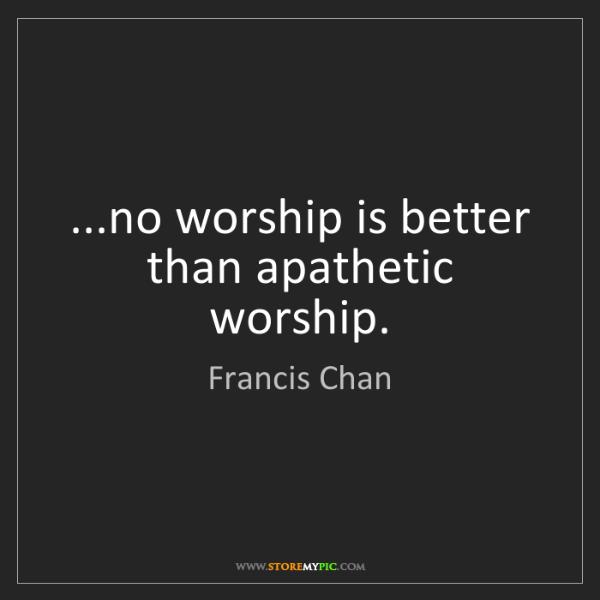 Francis Chan: ...no worship is better than apathetic worship.