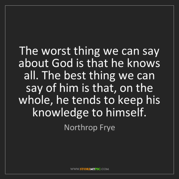 Northrop Frye: The worst thing we can say about God is that he knows...
