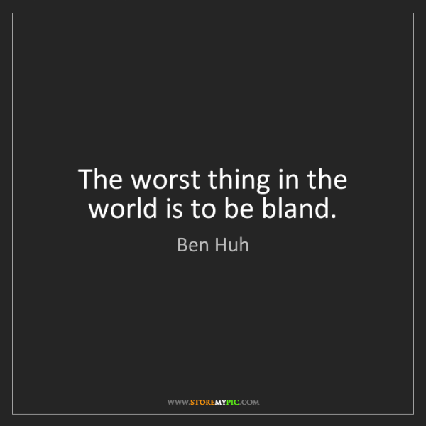 Ben Huh: The worst thing in the world is to be bland.