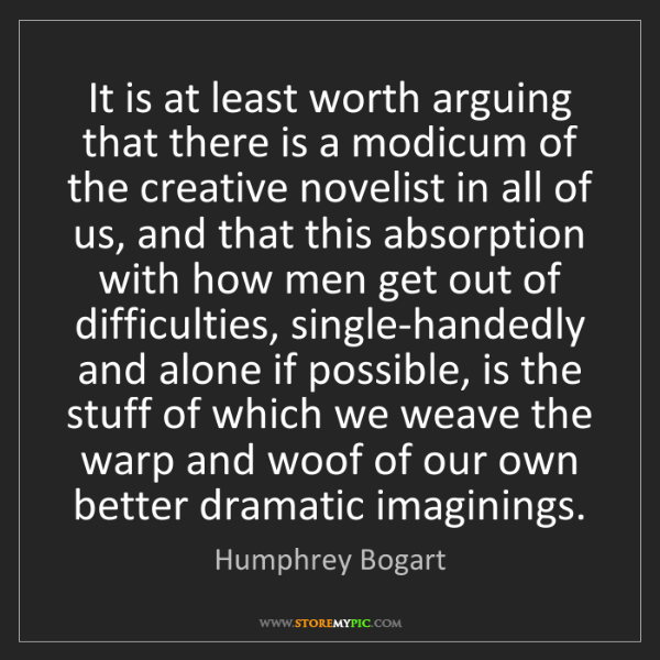 Humphrey Bogart: It is at least worth arguing that there is a modicum...