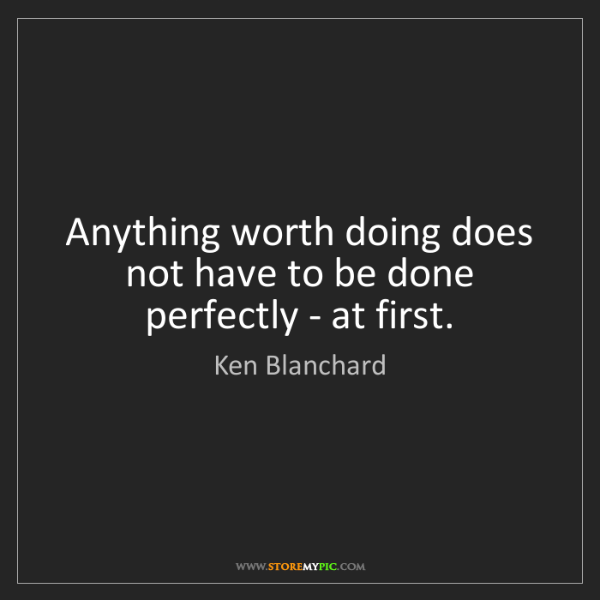 Ken Blanchard: Anything worth doing does not have to be done perfectly...