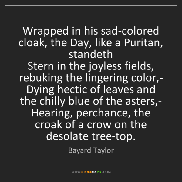 Bayard Taylor: Wrapped in his sad-colored cloak, the Day, like a Puritan,...